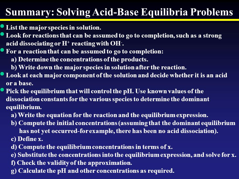 Summary: Solving Acid-Base Equilibria Problems List the major species in solution. Look for reactions that can be assumed to go to completion, such as