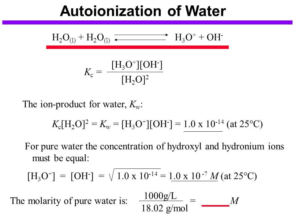 Autoionization of Water H 2 O (l) + H 2 O (l) H 3 O + + OH - K c = [H 3 O + ][OH - ] [H 2 O] 2 The ion-product for water, K w : K c [H 2 O] 2 = K w =