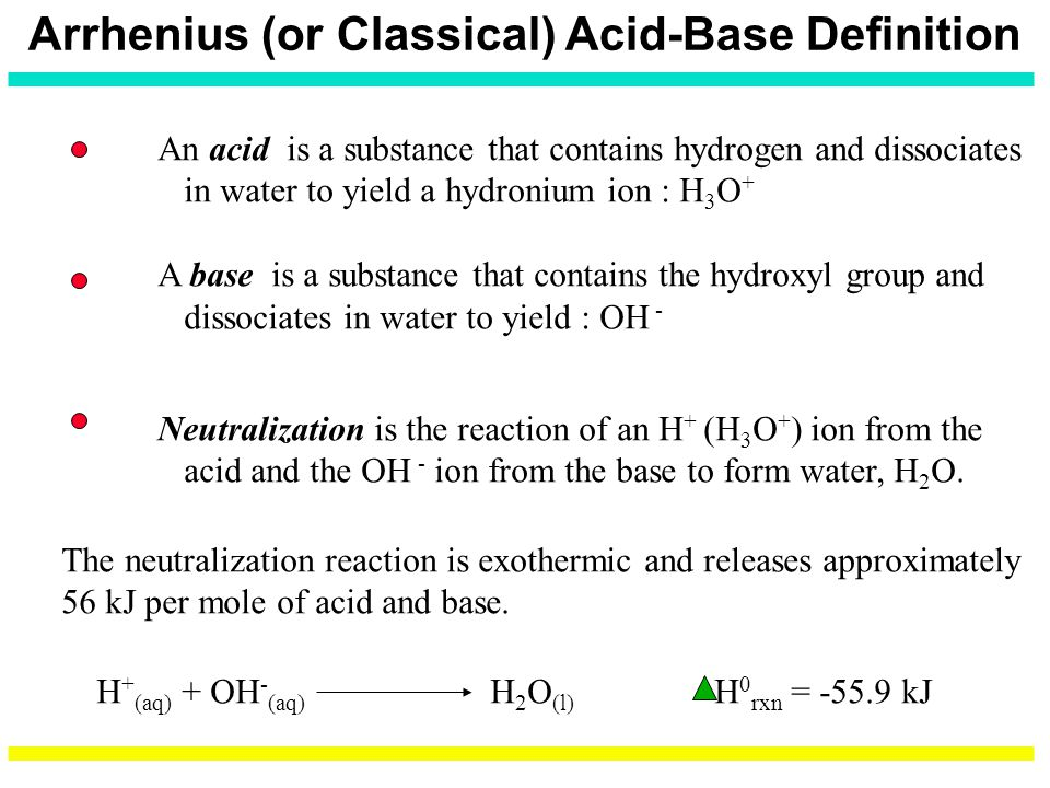 Arrhenius (or Classical) Acid-Base Definition An acid is a substance that contains hydrogen and dissociates in water to yield a hydronium ion : H 3 O