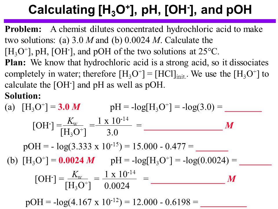 Calculating [H 3 O + ], pH, [OH - ], and pOH Problem: A chemist dilutes concentrated hydrochloric acid to make two solutions: (a) 3.0 M and (b) 0.0024