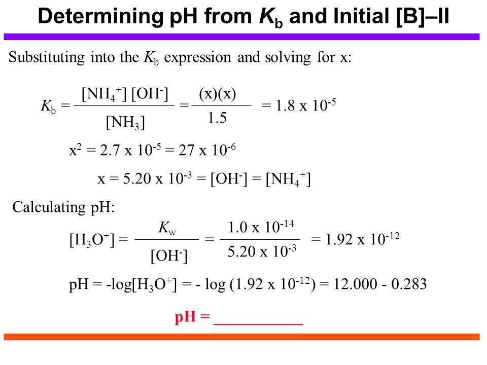 Determining pH from K b and Initial [B]–II Substituting into the K b expression and solving for x: K b = = = 1.8 x 10 -5 [NH 4 + ] [OH - ] [NH 3 ] (x)