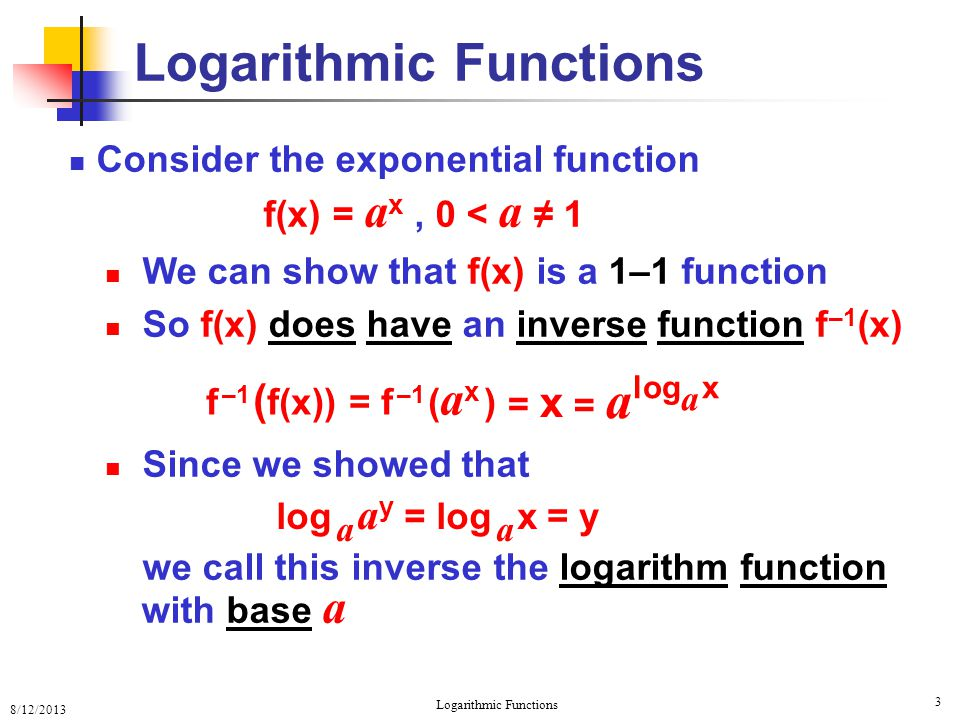 8/12/2013 Logarithmic Functions 4 Consider the exponential function Since log a x is an inverse of a x then log a ( a x ) = x Questions: What are the domain and range of a x .