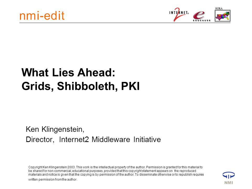 What Lies Ahead: Grids, Shibboleth, PKI Ken Klingenstein, Director, Internet2 Middleware Initiative Copyright Ken Klingenstein 2003.