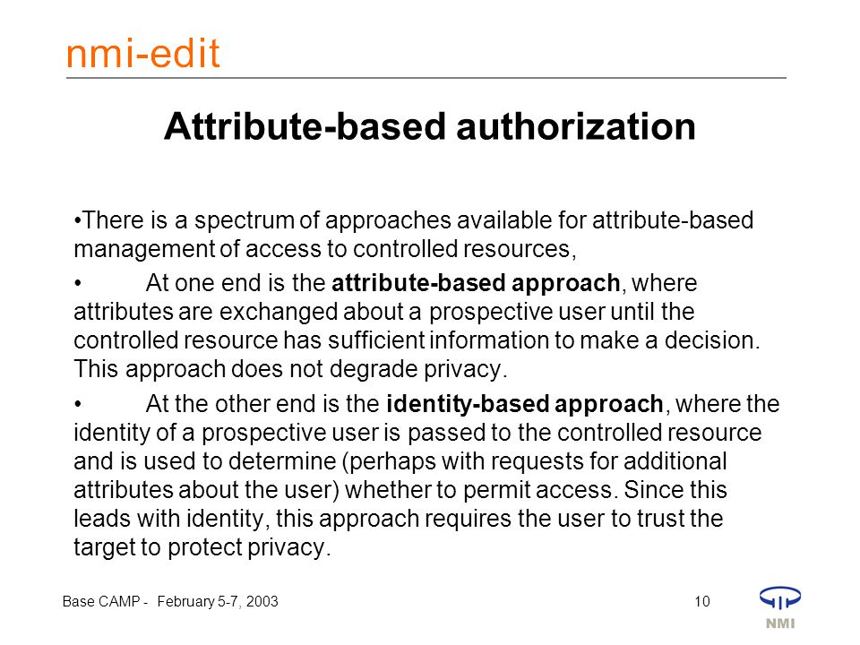 Base CAMP - February 5-7, 2003 10 Attribute-based authorization There is a spectrum of approaches available for attribute-based management of access t