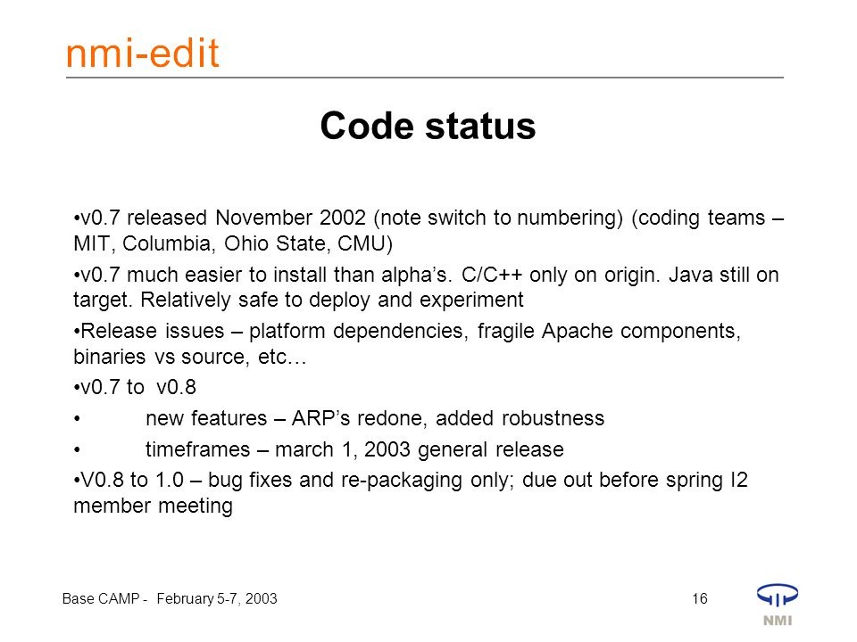 Base CAMP - February 5-7, 2003 16 Code status v0.7 released November 2002 (note switch to numbering) (coding teams – MIT, Columbia, Ohio State, CMU) v0.7 much easier to install than alpha's.