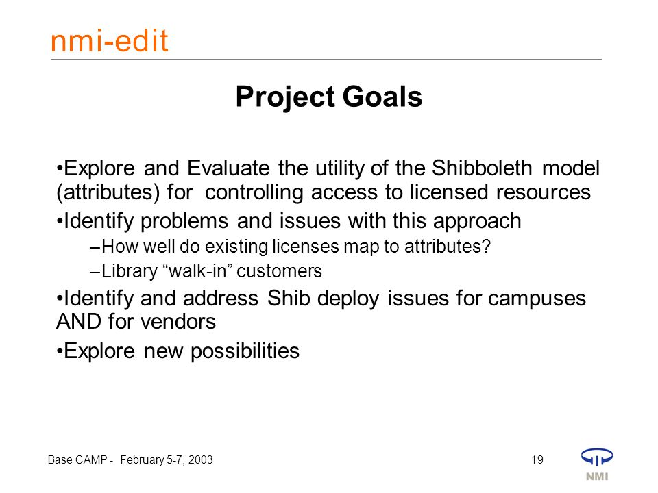 Base CAMP - February 5-7, 2003 19 Project Goals Explore and Evaluate the utility of the Shibboleth model (attributes) for controlling access to licens