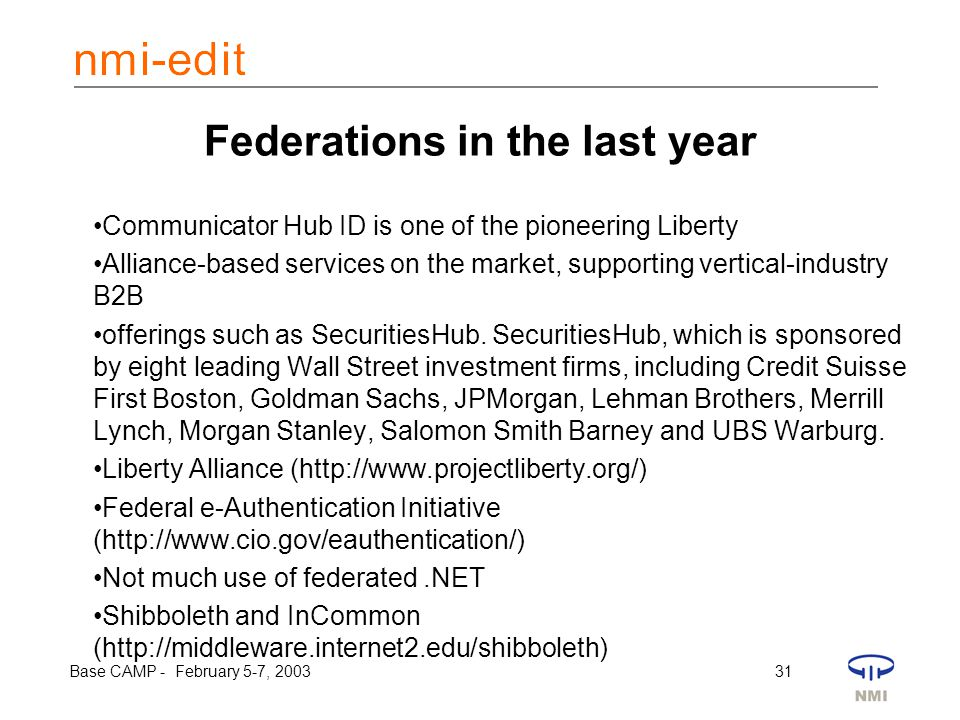 Base CAMP - February 5-7, 2003 31 Federations in the last year Communicator Hub ID is one of the pioneering Liberty Alliance-based services on the market, supporting vertical-industry B2B offerings such as SecuritiesHub.