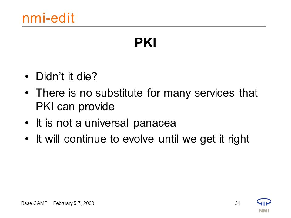 Base CAMP - February 5-7, 2003 34 PKI Didn't it die? There is no substitute for many services that PKI can provide It is not a universal panacea It wi