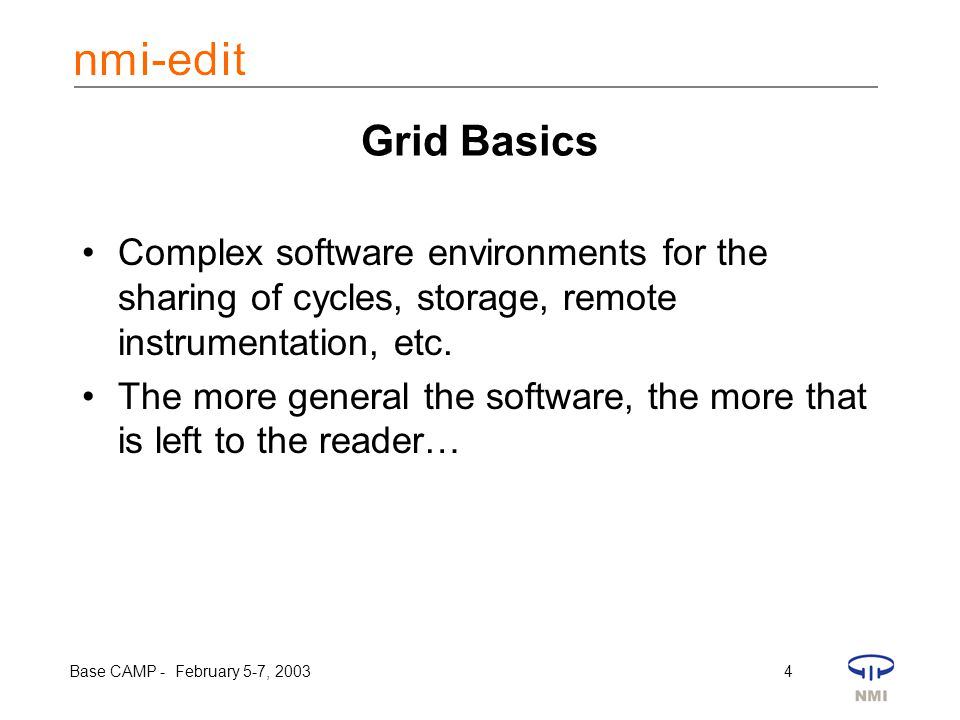 Base CAMP - February 5-7, 2003 4 Grid Basics Complex software environments for the sharing of cycles, storage, remote instrumentation, etc. The more g