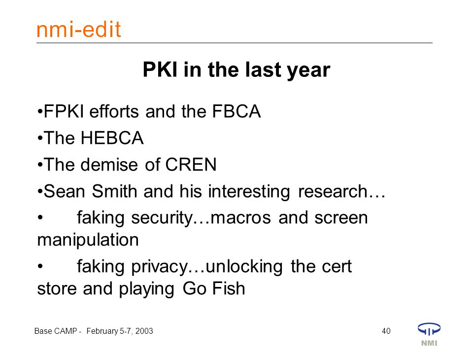 Base CAMP - February 5-7, 2003 40 PKI in the last year FPKI efforts and the FBCA The HEBCA The demise of CREN Sean Smith and his interesting research… faking security…macros and screen manipulation faking privacy…unlocking the cert store and playing Go Fish