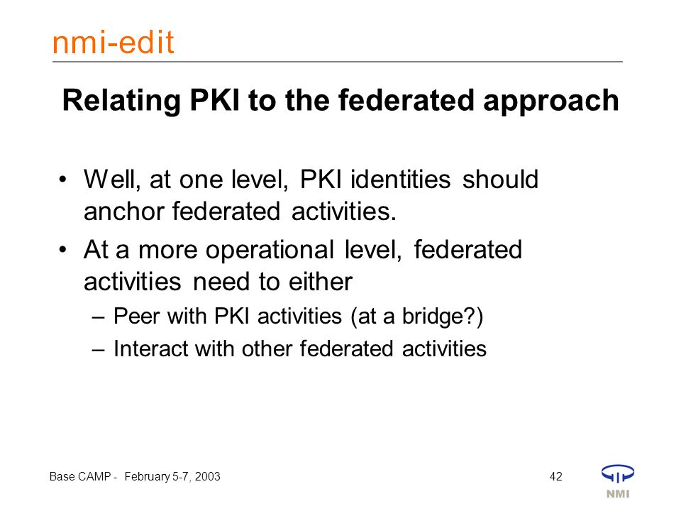 Base CAMP - February 5-7, 2003 42 Relating PKI to the federated approach Well, at one level, PKI identities should anchor federated activities. At a m
