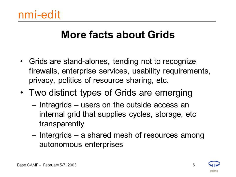 Base CAMP - February 5-7, 2003 6 More facts about Grids Grids are stand-alones, tending not to recognize firewalls, enterprise services, usability requirements, privacy, politics of resource sharing, etc.