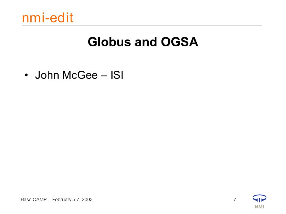 Base CAMP - February 5-7, 2003 7 Globus and OGSA John McGee – ISI