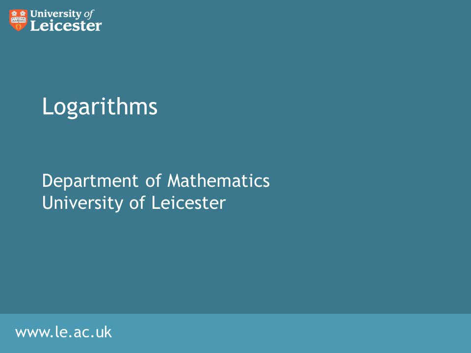 www.le.ac.uk Logarithms Department of Mathematics University of Leicester