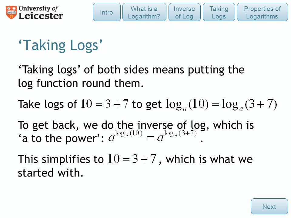 'Taking Logs' 'Taking logs' of both sides means putting the log function round them. Take logs of to get To get back, we do the inverse of log, which