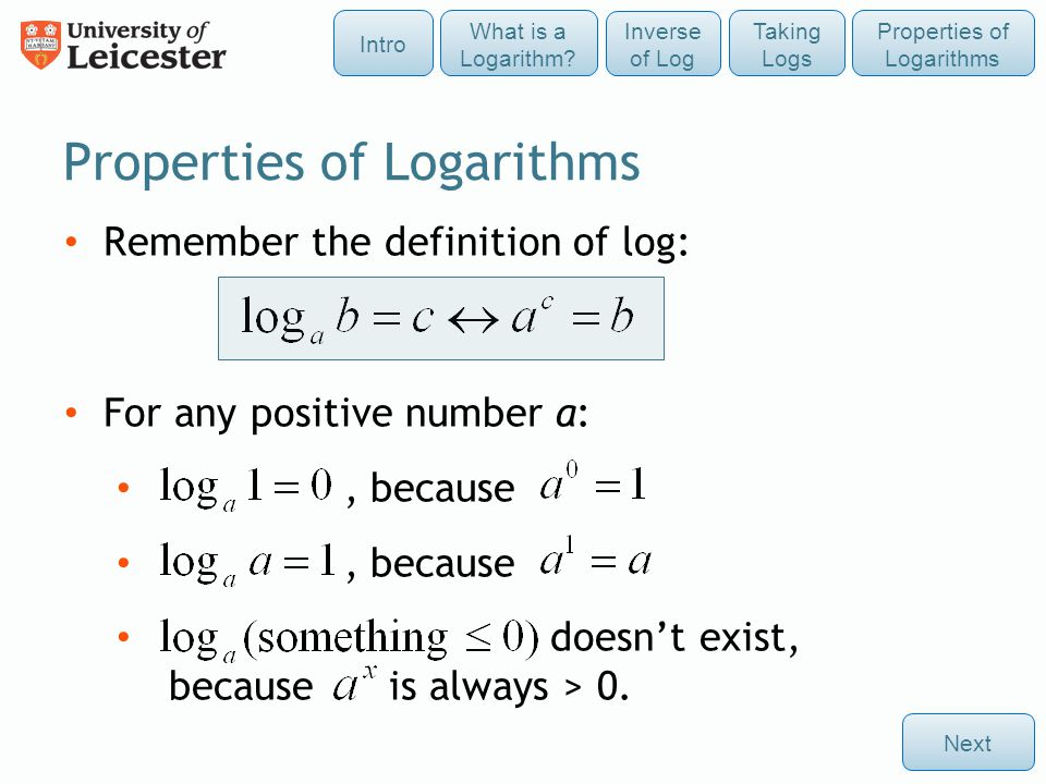 Remember the definition of log: For any positive number a:, because doesn't exist, because is always > 0. Properties of Logarithms Next Taking Logs In