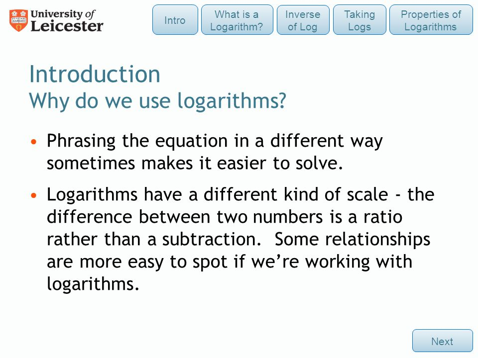 Introduction Why do we use logarithms? Next Phrasing the equation in a different way sometimes makes it easier to solve. Logarithms have a different k