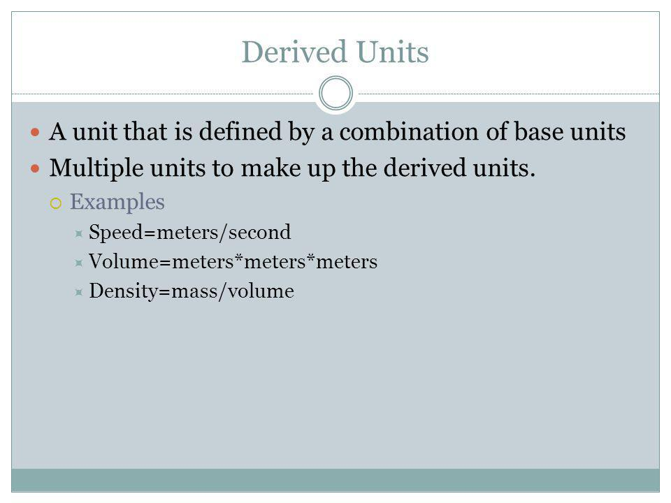 Derived Units A unit that is defined by a combination of base units Multiple units to make up the derived units.  Examples  Speed=meters/second  Vo