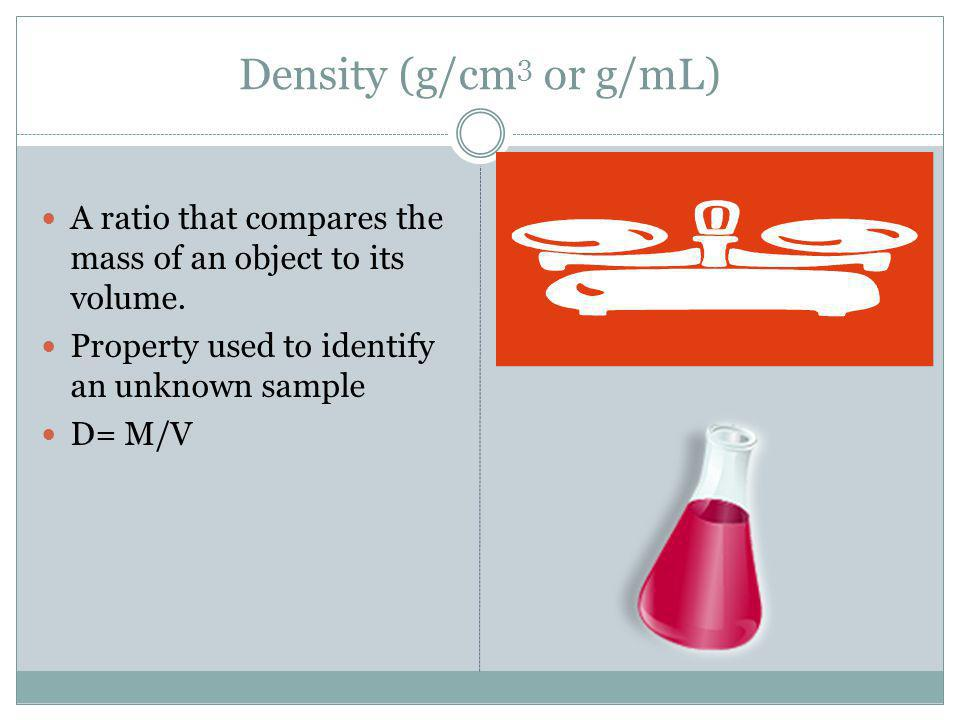 Density (g/cm 3 or g/mL) A ratio that compares the mass of an object to its volume. Property used to identify an unknown sample D= M/V