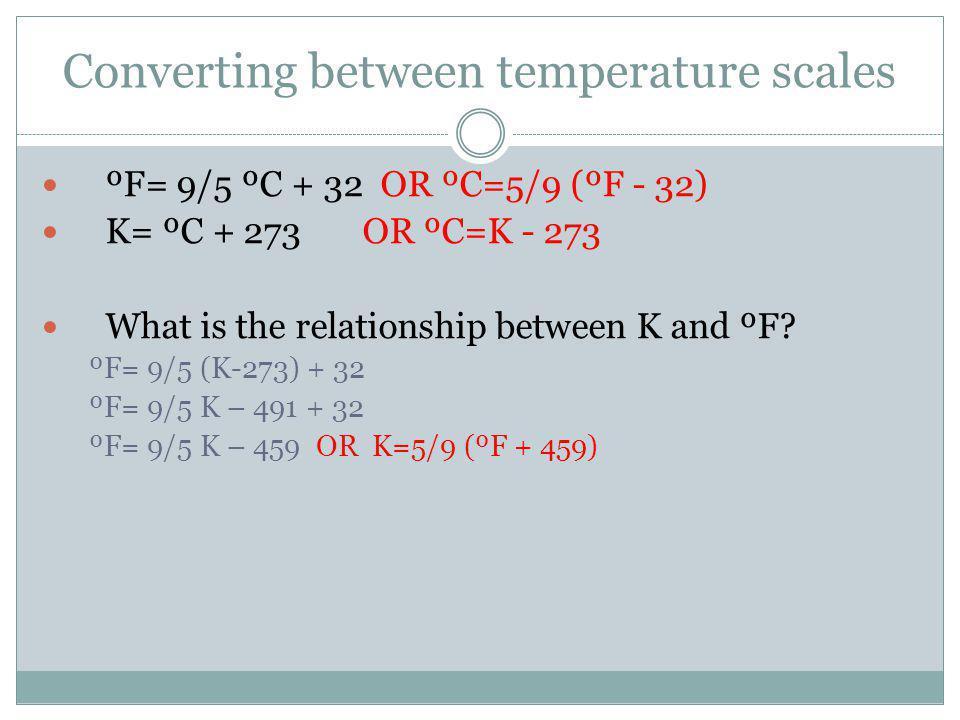 Converting between temperature scales ºF= 9/5 ºC + 32 OR ºC=5/9 (ºF - 32) K= ºC + 273 OR ºC=K - 273 What is the relationship between K and ºF.