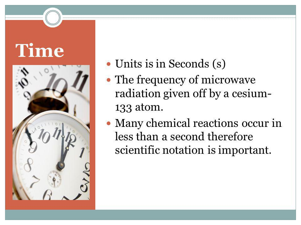Time Units is in Seconds (s) The frequency of microwave radiation given off by a cesium- 133 atom. Many chemical reactions occur in less than a second