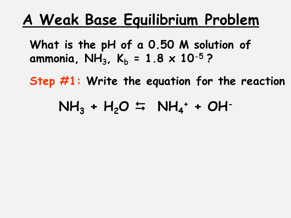 A Weak Base Equilibrium Problem What is the pH of a 0.50 M solution of ammonia, NH 3, K b = 1.8 x