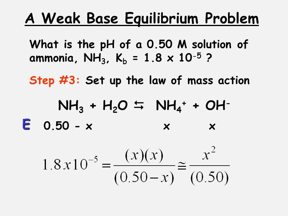 A Weak Base Equilibrium Problem Step #3: Set up the law of mass action 0.50 - xxx E What is the pH of a 0.50 M solution of ammonia, NH 3, K b = 1.8 x 10 -5 .