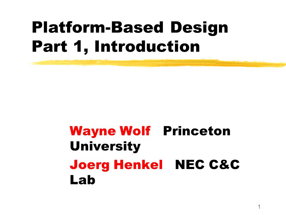 1 Platform-Based Design Part 1, Introduction Wayne Wolf Princeton University Joerg Henkel NEC C&C Lab