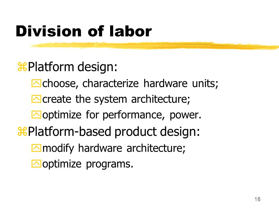 16 Division of labor zPlatform design: ychoose, characterize hardware units; ycreate the system architecture; yoptimize for performance, power.