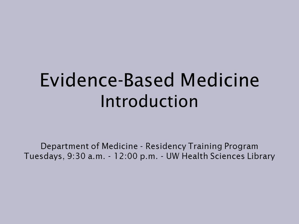 Evidence-Based Medicine Introduction Department of Medicine - Residency Training Program Tuesdays, 9:30 a.m.