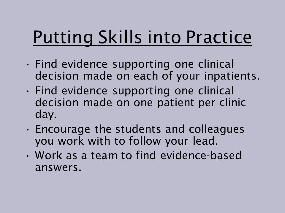 Putting Skills into Practice Find evidence supporting one clinical decision made on each of your inpatients.