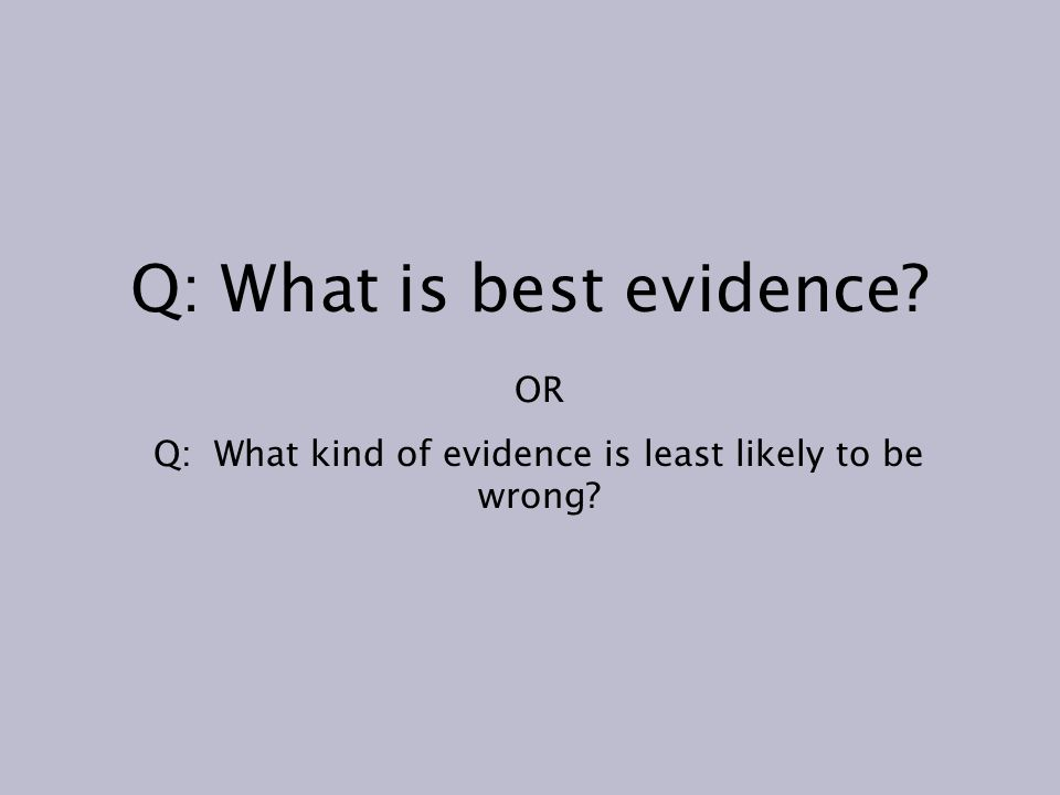 Q: What is best evidence OR Q: What kind of evidence is least likely to be wrong