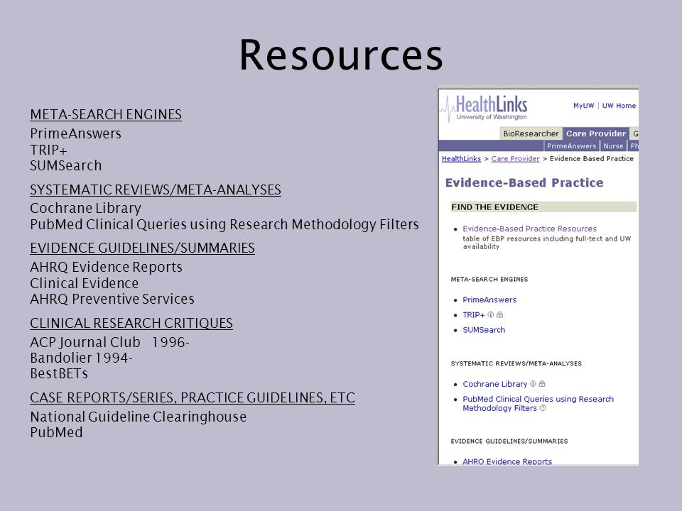 Resources META-SEARCH ENGINES PrimeAnswers TRIP+ SUMSearch SYSTEMATIC REVIEWS/META-ANALYSES Cochrane Library PubMed Clinical Queries using Research Methodology Filters EVIDENCE GUIDELINES/SUMMARIES AHRQ Evidence Reports Clinical Evidence AHRQ Preventive Services CLINICAL RESEARCH CRITIQUES ACP Journal Club Bandolier BestBETs CASE REPORTS/SERIES, PRACTICE GUIDELINES, ETC National Guideline Clearinghouse PubMed