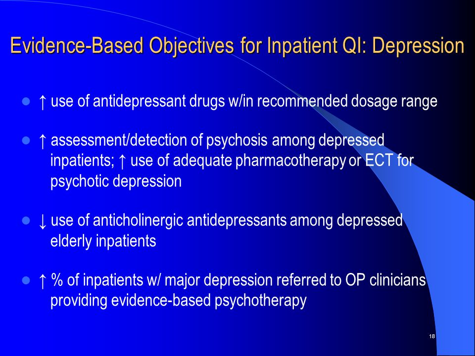 18 Evidence-Based Objectives for Inpatient QI: Depression ↑ use of antidepressant drugs w/in recommended dosage range ↑ assessment/detection of psychosis among depressed inpatients; ↑ use of adequate pharmacotherapy or ECT for psychotic depression ↓ use of anticholinergic antidepressants among depressed elderly inpatients ↑ % of inpatients w/ major depression referred to OP clinicians providing evidence-based psychotherapy