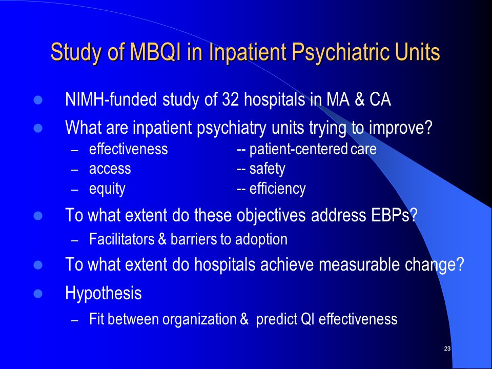 23 NIMH-funded study of 32 hospitals in MA & CA What are inpatient psychiatry units trying to improve.