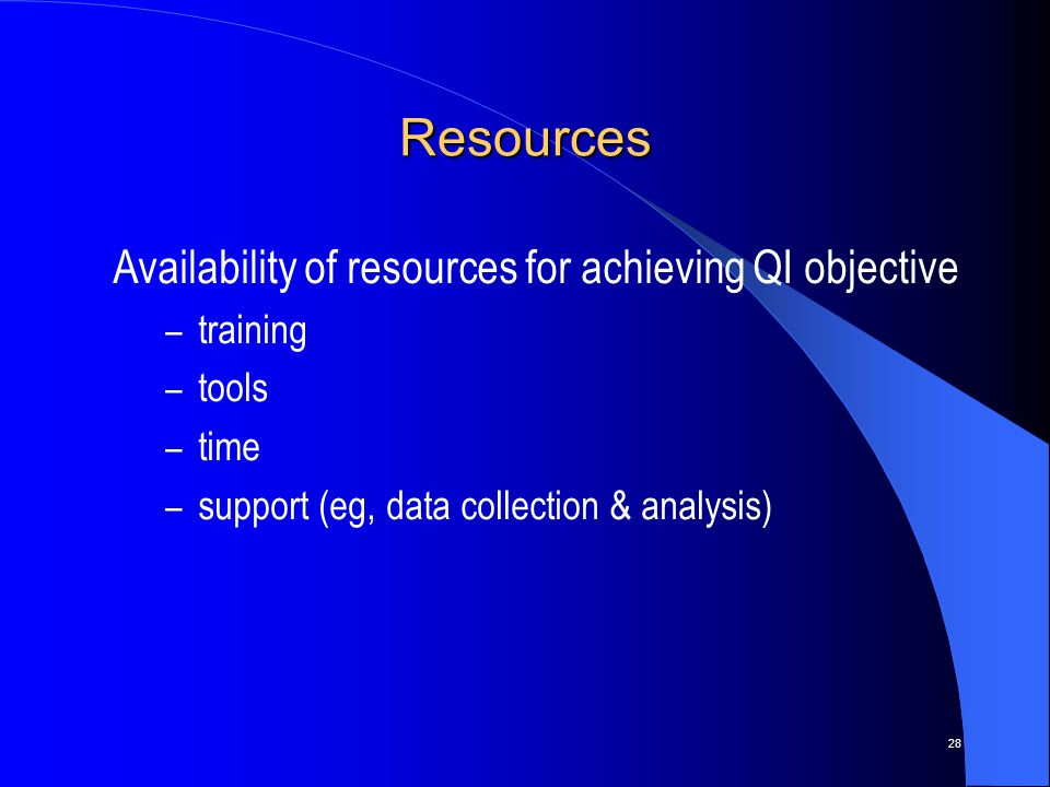 28 Resources Availability of resources for achieving QI objective – training – tools – time – support (eg, data collection & analysis)