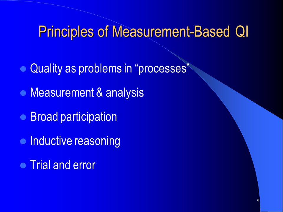 6 Principles of Measurement-Based QI Principles of Measurement-Based QI Quality as problems in processes Measurement & analysis Broad participation Inductive reasoning Trial and error