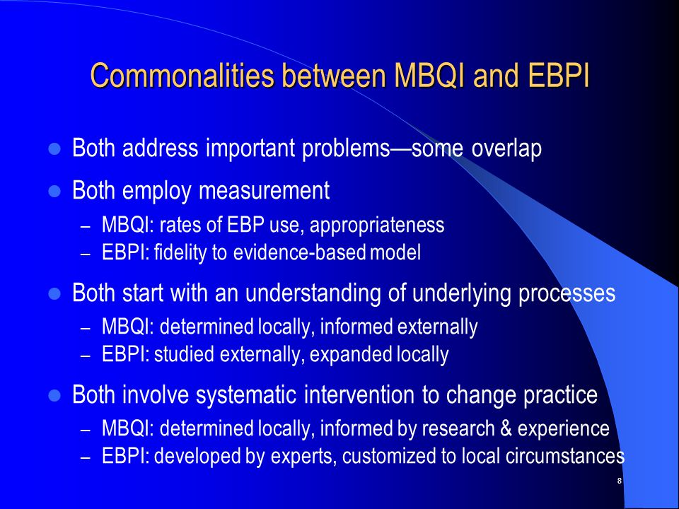 8 Commonalities between MBQI and EBPI Both address important problems—some overlap Both employ measurement – MBQI: rates of EBP use, appropriateness – EBPI: fidelity to evidence-based model Both start with an understanding of underlying processes – MBQI: determined locally, informed externally – EBPI: studied externally, expanded locally Both involve systematic intervention to change practice – MBQI: determined locally, informed by research & experience – EBPI: developed by experts, customized to local circumstances