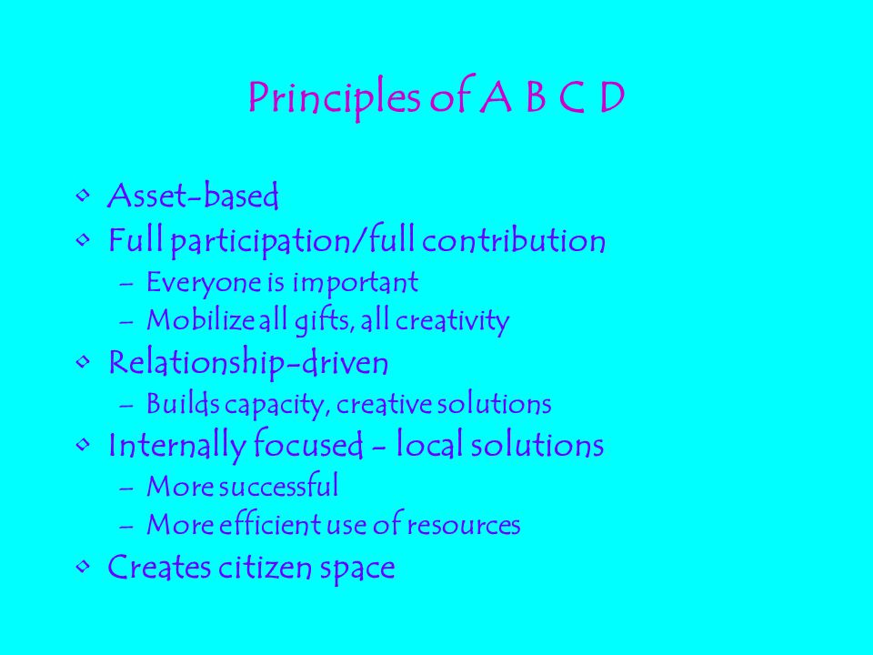 Principles of A B C D Asset-based Full participation/full contribution –Everyone is important –Mobilize all gifts, all creativity Relationship-driven