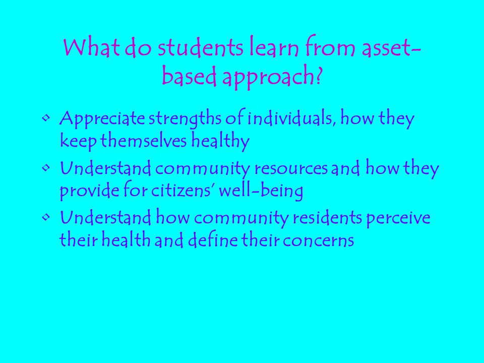 What do students learn from asset- based approach? Appreciate strengths of individuals, how they keep themselves healthy Understand community resource