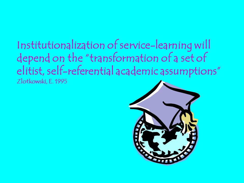 "Institutionalization of service-learning will depend on the ""transformation of a set of elitist, self-referential academic assumptions"" Zlotkowski, E."