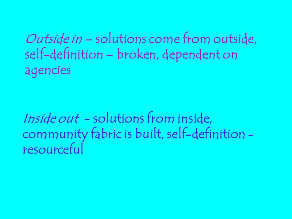 Outside in – solutions come from outside, self-definition – broken, dependent on agencies Inside out - solutions from inside, community fabric is buil