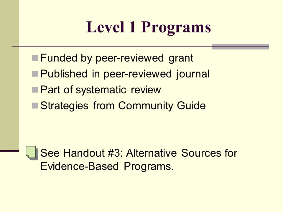 Level 1 Programs Funded by peer-reviewed grant Published in peer-reviewed journal Part of systematic review Strategies from Community Guide See Handout #3: Alternative Sources for Evidence-Based Programs.