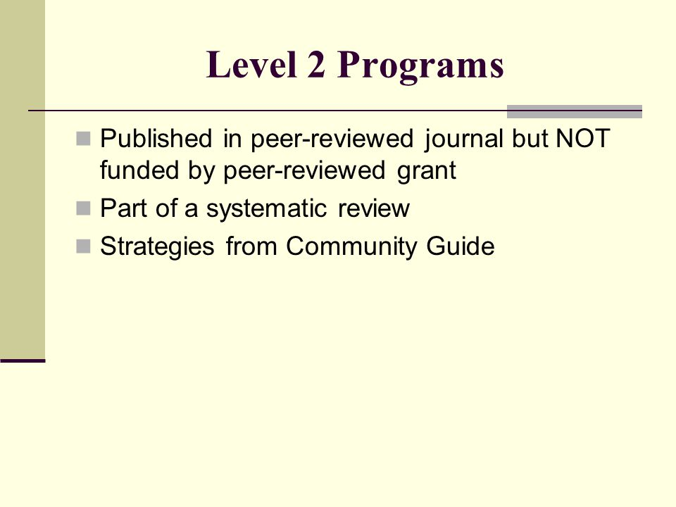 Level 2 Programs Published in peer-reviewed journal but NOT funded by peer-reviewed grant Part of a systematic review Strategies from Community Guide