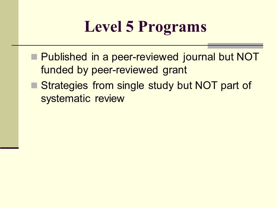 Level 5 Programs Published in a peer-reviewed journal but NOT funded by peer-reviewed grant Strategies from single study but NOT part of systematic review