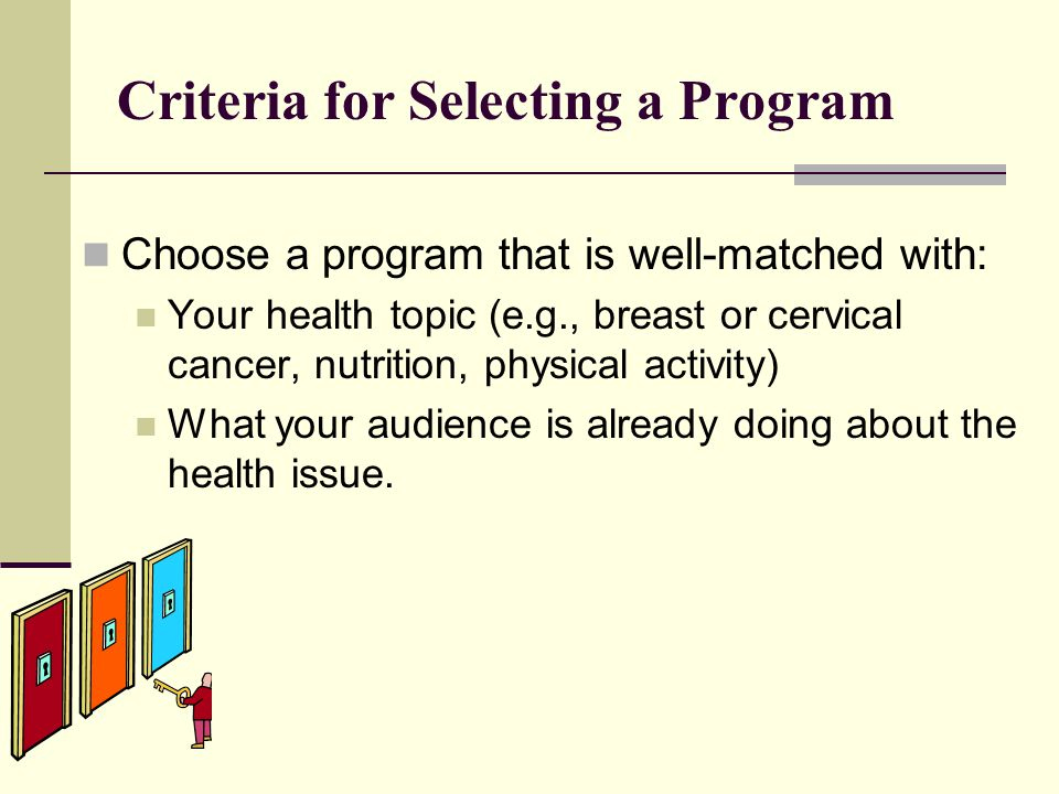 Criteria for Selecting a Program Choose a program that is well-matched with: Your health topic (e.g., breast or cervical cancer, nutrition, physical activity) What your audience is already doing about the health issue.