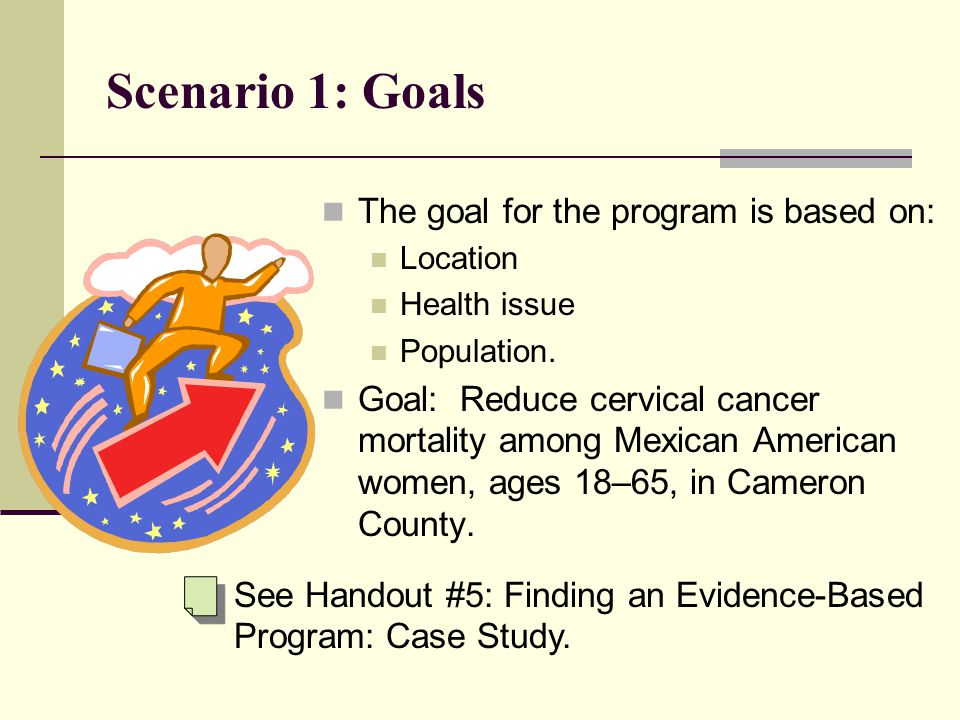 Scenario 1: Goals The goal for the program is based on: Location Health issue Population.