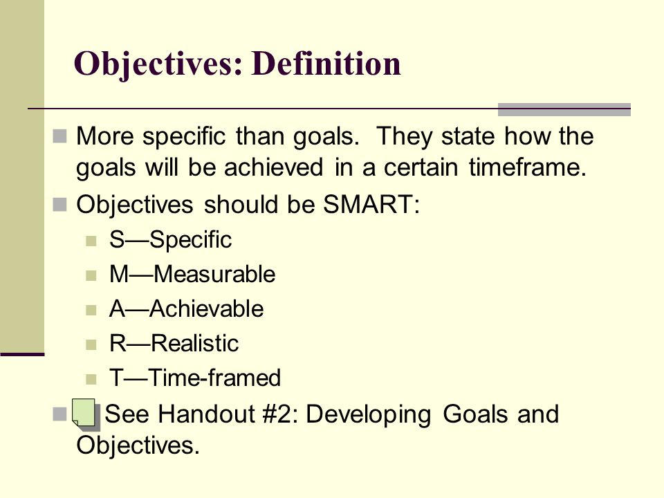 Objectives: Definition More specific than goals.