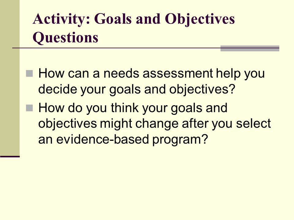Activity: Goals and Objectives Questions How can a needs assessment help you decide your goals and objectives.