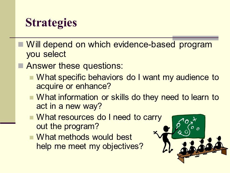 Strategies Will depend on which evidence-based program you select Answer these questions: What specific behaviors do I want my audience to acquire or enhance.